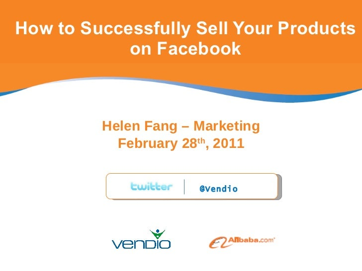 How to Successfully Sell Your Products on Facebook Helen Fang – Marketing February 28 th , 2011 @Vendio
