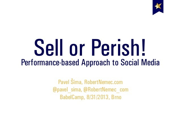 Sell or Perish!Performance-based Approach to Social Media Pavel Šíma, RobertNemec.com @pavel_sima, @RobertNemec_com BabelC...