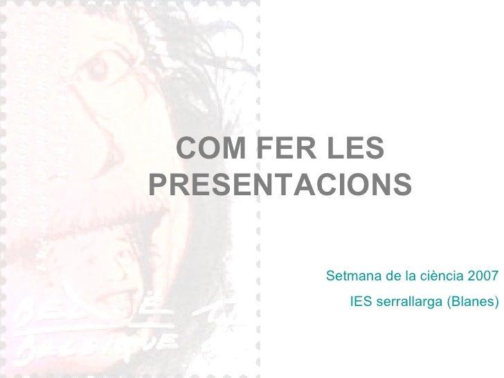 COM FER LES PRESENTACIONS Setmana de la ciència 2007 IES serrallarga (Blanes)