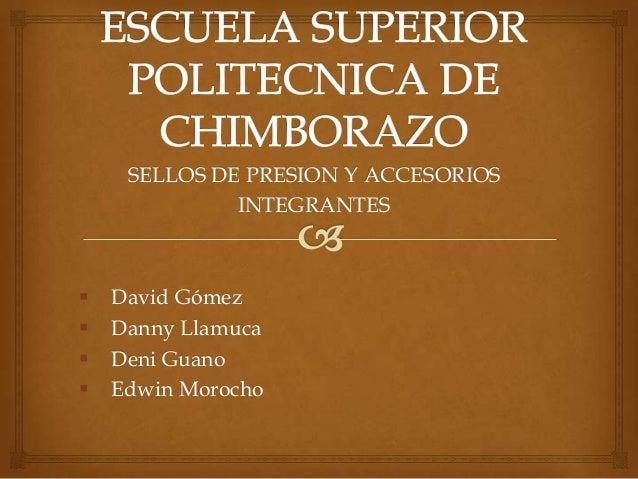 SELLOS DE PRESION Y ACCESORIOS INTEGRANTES       David Gómez Danny Llamuca Deni Guano Edwin Morocho