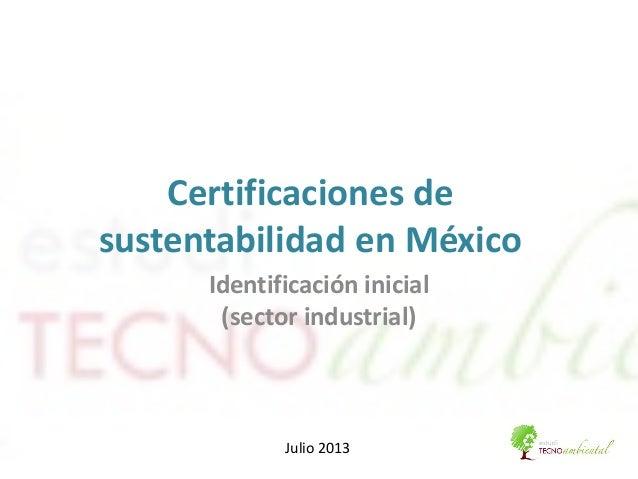 Certificaciones de sustentabilidad en México Identificación inicial (sector industrial) Julio 2013