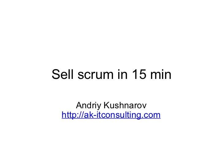 Sell scrum in 15 min Andriy Kushnarov http://ak-itconsulting.com