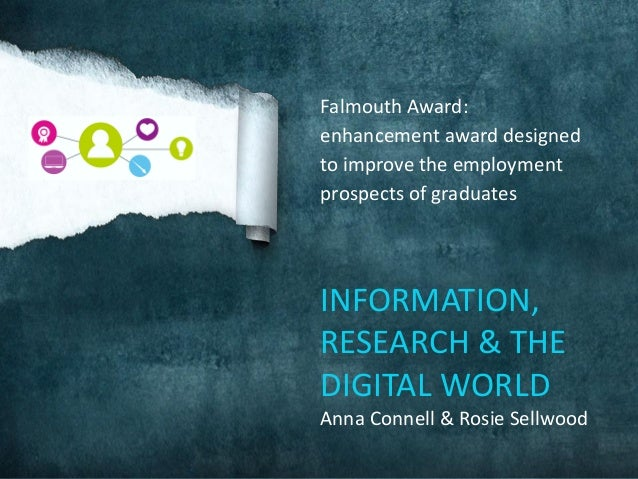 Falmouth Award: enhancement award designed to improve the employment prospects of graduates INFORMATION, RESEARCH & THE DI...