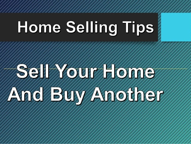 Home Selling Tips  Sell Your Home?  And Buy Another