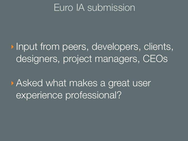 Euro IA submission‣ Input from peers, developers, clients, designers, project managers, CEOs‣ Asked what makes a great use...