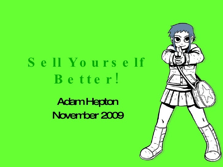 Sell Yourself Better! Adam Hepton November 2009