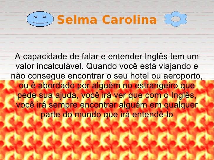 Selma Carolina A capacidade de falar e entender Inglês tem um valor incalculável. Quando você está viajando e não consegue...