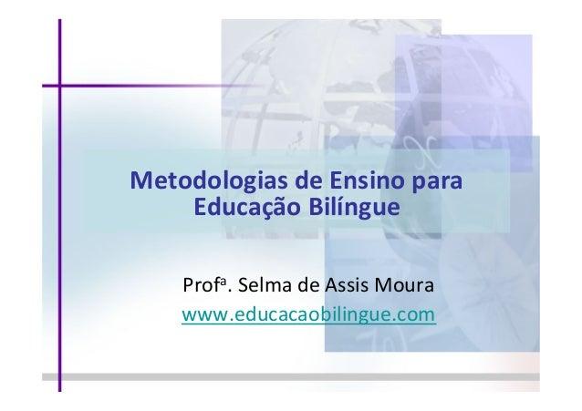 Metodologias  de  Ensino  para     Educação  Bilíngue      Profa.  Selma  de  Assis  Moura   w...