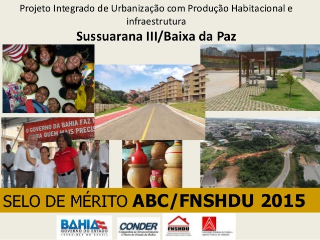 Projeto Integrado de Urbanização com Produção Habitacional e infraestrutura Sussuarana III/Baixa da Paz SELO DE MÉRITO ABC...
