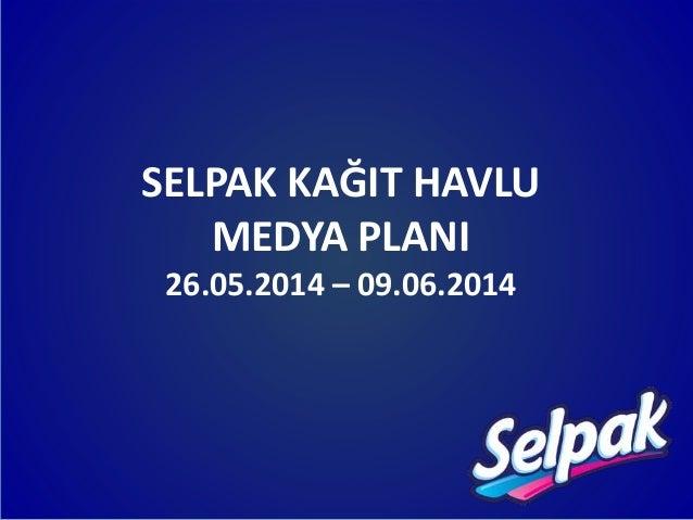 SELPAK KAĞIT HAVLU MEDYA PLANI 26.05.2014 – 09.06.2014