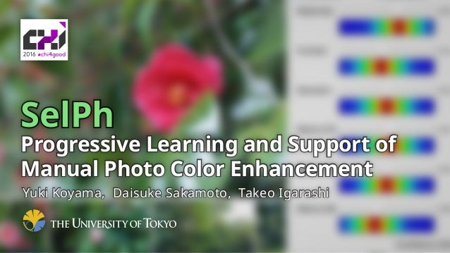 SelPh Progressive Learning and Support of Manual Photo Color Enhancement Yuki Koyama, Daisuke Sakamoto, Takeo Igarashi