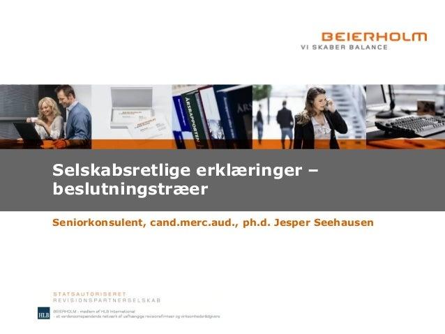 Selskabsretlige erklæringer – beslutningstræer Seniorkonsulent, cand.merc.aud., ph.d. Jesper Seehausen