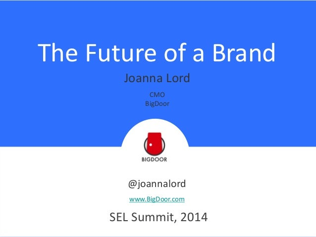 The Future of a Brand @joannalord www.BigDoor.com SEL Summit, 2014 Joanna Lord CMO BigDoor