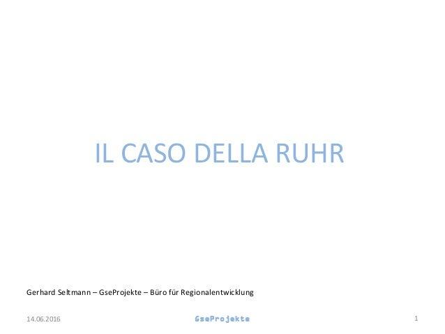 IL CASO DELLA RUHR Gerhard Seltmann – GseProjekte – Büro für Regionalentwicklung GseProjekte 114.06.2016