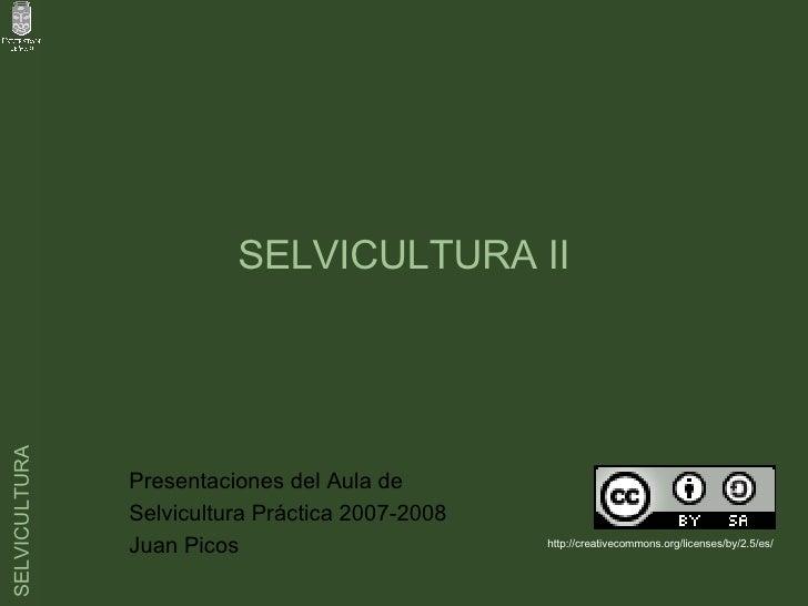 SELVICULTURA II Presentaciones del Aula de  Selvicultura Práctica 2007-2008 Juan Picos  http://creativecommons.org/license...