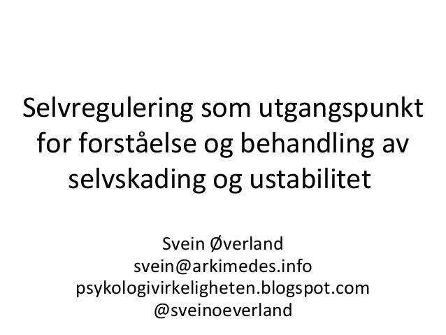 Selvregulering som utgangspunkt for forståelse og behandling av selvskading og ustabilitet Svein Øverland svein@arkimedes...