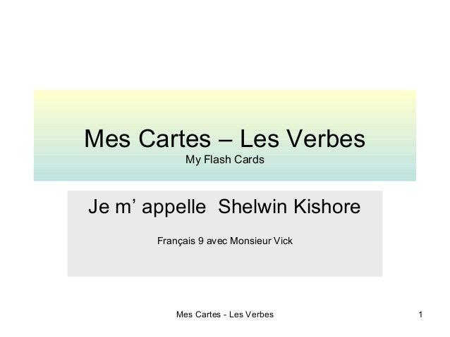 Mes Cartes - Les Verbes 1Mes Cartes – Les VerbesMy Flash CardsJe m' appelle Shelwin KishoreFrançais 9 avec Monsieur Vick