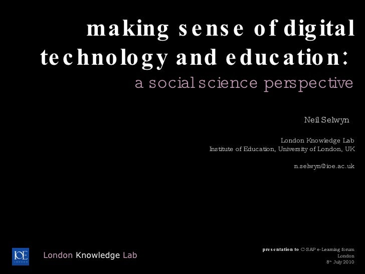 making sense of digital technology and education:  a social science perspective Neil Selwyn  London Knowledge Lab Institut...