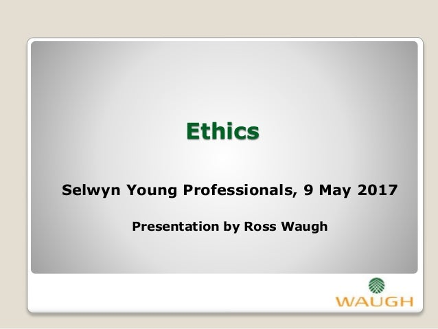 Ethics Selwyn Young Professionals, 9 May 2017 Presentation by Ross Waugh