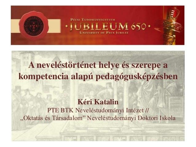 A neveléstörténet helye és szerepe a kompetencia alapú pedagógusképzésben Kéri Katalin PTE BTK Neveléstudományi Intézet //...
