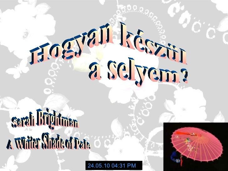 Hogyan készül a selyem? 24.05.10   04:31 PM Sarah Brightman A Whiter Shade of Pale