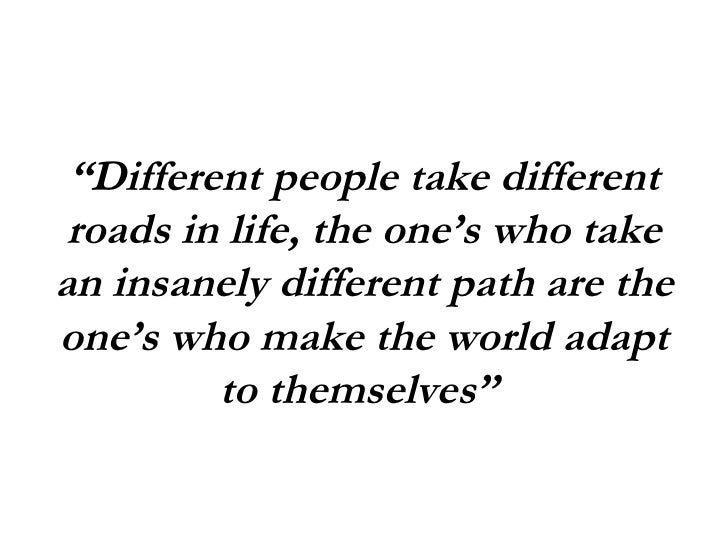 """"""" Different people take different roads in life, the one's who take an insanely different path are the one's who make the ..."""