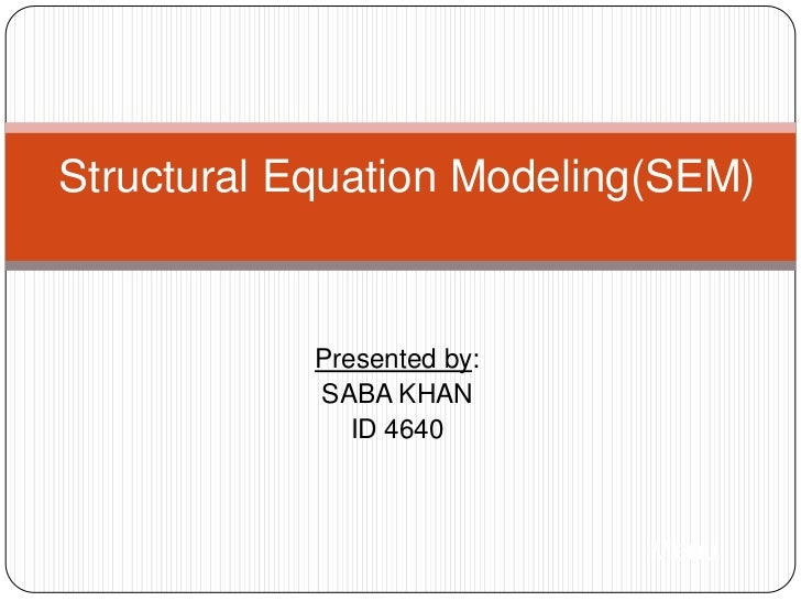 Structural Equation Modeling(SEM)            Presented by:            SABA KHAN               ID 4640                     ...