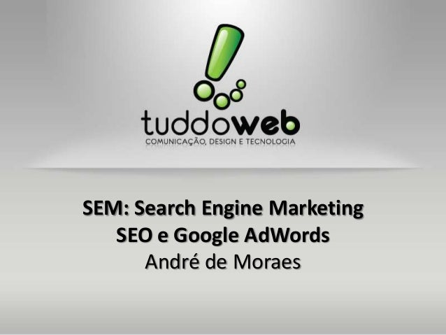 SEM: Search Engine Marketing SEO e Google AdWords André de Moraes