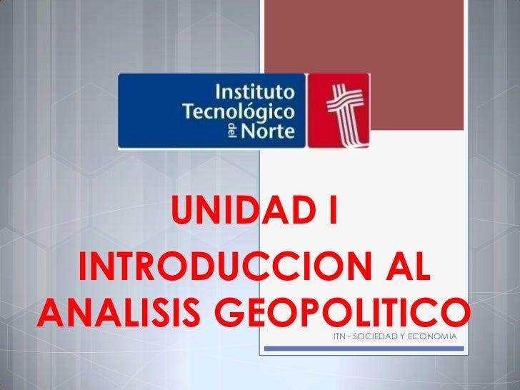 UNIDAD I INTRODUCCION ALANALISIS GEOPOLITICO             ITN - SOCIEDAD Y ECONOMIA