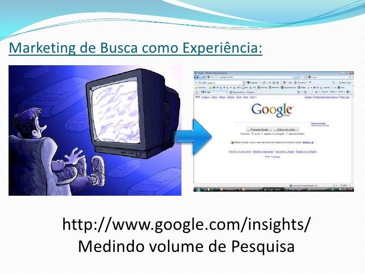 Marketing de Busca como Experiência:<br />http://www.google.com/insights/<br />Medindo volume de Pesquisa<br />