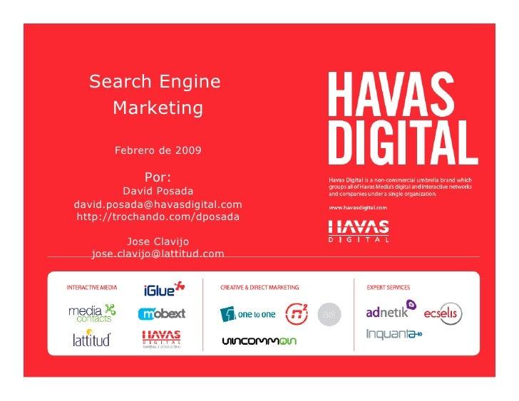 Search Engine     Marketing         Febrero de 2009              Por:          David Posada david.posada@havasdigital.com ...