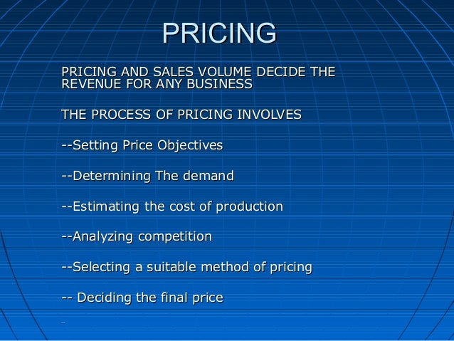 PRICING PRICING AND SALES VOLUME DECIDE THE REVENUE FOR ANY BUSINESS THE PROCESS OF PRICING INVOLVES --Setting Price Objec...
