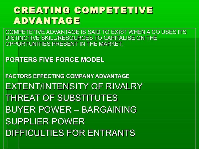 CREATING COMPETETIVE ADVANTAGE COMPETETIVE ADVANTAGE IS SAID TO EXIST WHEN A CO USES ITS DISTINCTIVE SKILL/RESOURCES TO CA...