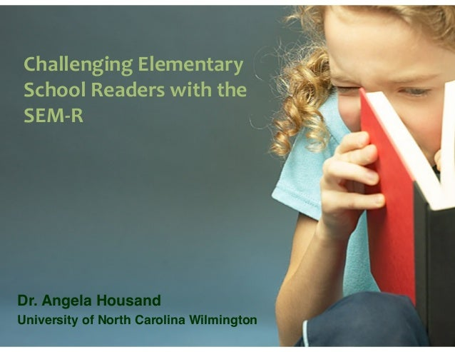 Challenging  Elementary   School  Readers  with  the SEM-‐R Dr. Angela Housand! University of North Carolina Wi...