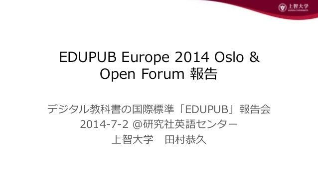 EDUPUB Europe 2014 Oslo & Open Forum 報告 デジタル教科書の国際標準「EDUPUB」報告会 2014-7-2 @研究社英語センター 上智大学 田村恭久