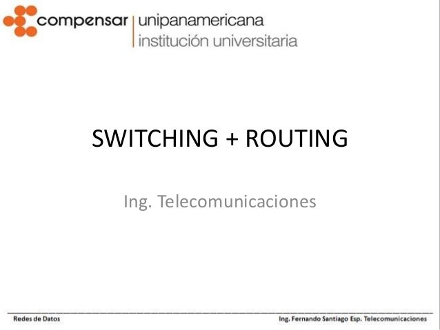 SWITCHING + ROUTING Ing. Telecomunicaciones