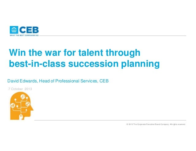 Win the war for talent through best-in-class succession planning David Edwards, Head of Professional Services, CEB 7 Octob...