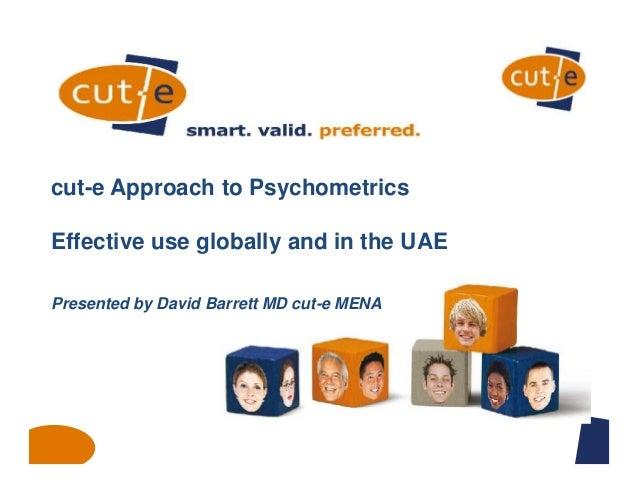 cut-e Approach to Psychometrics Effective use globally and in the UAE Presented by David Barrett MD cut-e MENA