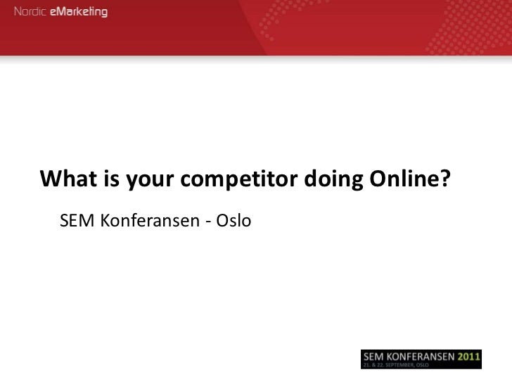 What is your competitor doing Online?<br />SEM Konferansen - Oslo<br />