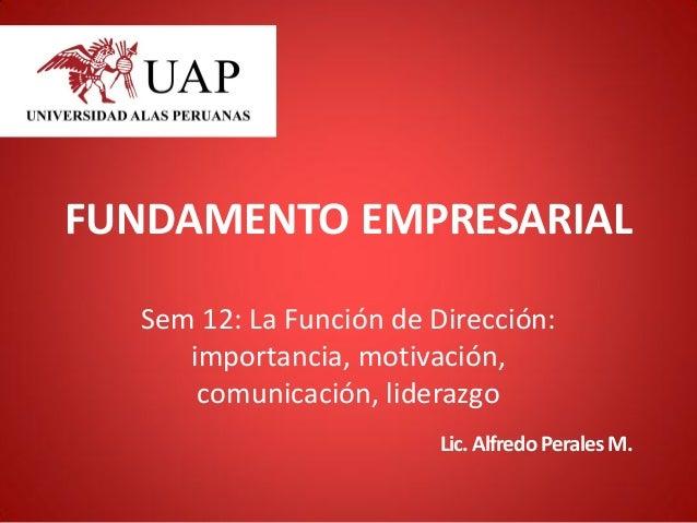 FUNDAMENTO EMPRESARIAL Sem 12: La Función de Dirección: importancia, motivación, comunicación, liderazgo Lic.AlfredoPerale...