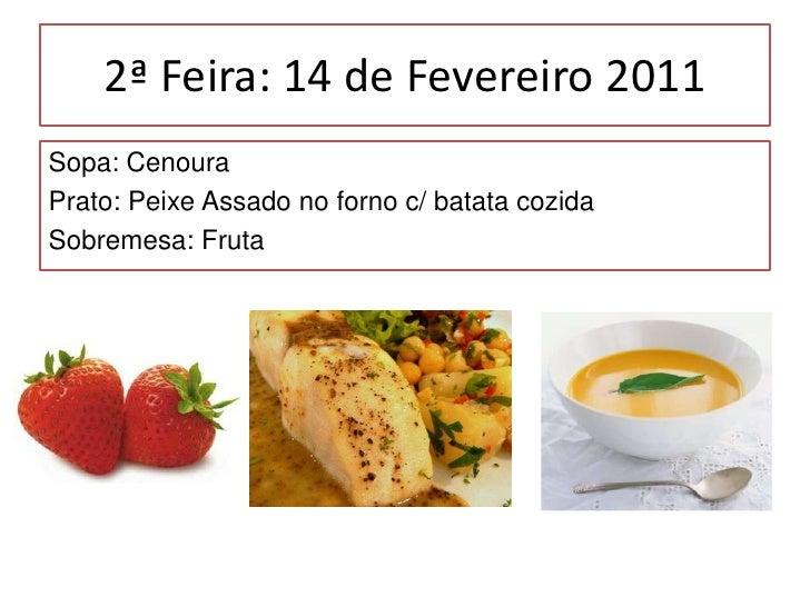2ª Feira: 14 de Fevereiro 2011<br />Sopa: Cenoura<br />Prato: Peixe Assado no forno c/ batata cozida<br />Sobremesa: Fruta...