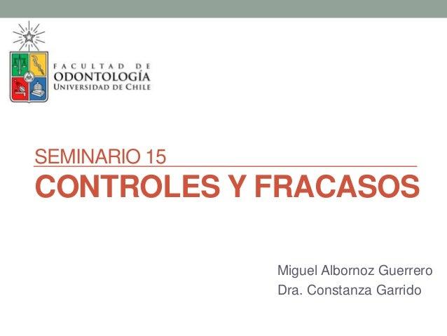 SEMINARIO 15 CONTROLES Y FRACASOS Miguel Albornoz Guerrero Dra. Constanza Garrido