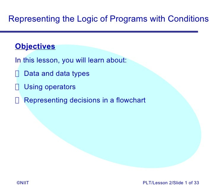 Representing the Logic of Programs with Conditions Objectives In this lesson, you will learn about:  Data and data types  ...
