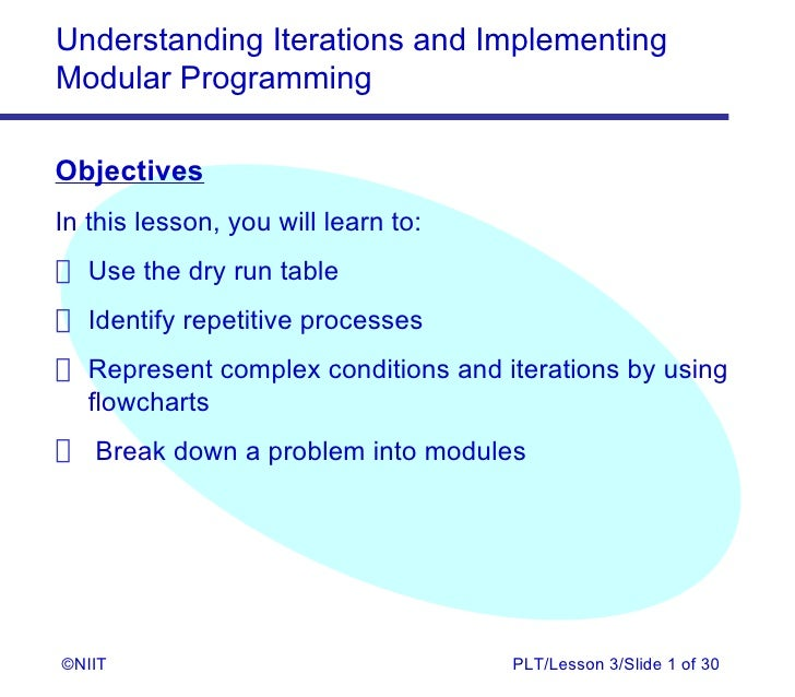 Understanding Iterations and ImplementingModular ProgrammingObjectivesIn this lesson, you will learn to: Use the dry run t...