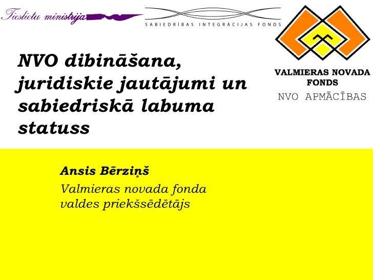 NVO dibināšana, juridiskie jautājumi un sabiedriskā labuma statuss Ansis Bērziņš Valmieras novada fonda  valdes priekšsēdē...