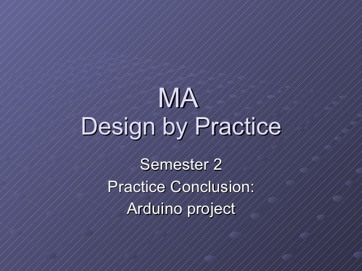 MA  Design by Practice Semester 2 Practice Conclusion: Arduino project