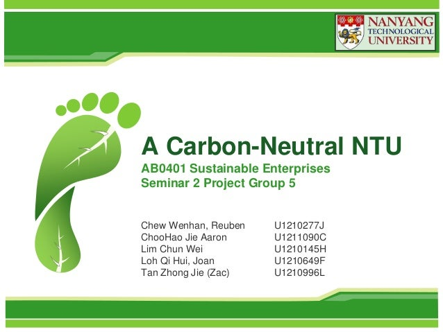 A Carbon-Neutral NTU AB0401 Sustainable Enterprises Seminar 2 Project Group 5  Chew Wenhan, Reuben ChooHao Jie Aaron Lim C...