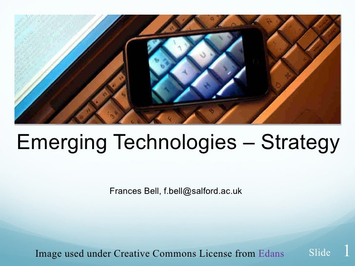 Emerging Technologies – Strategy Frances Bell, f.bell@salford.ac.uk Image used under Creative Commons License from  Edans ...
