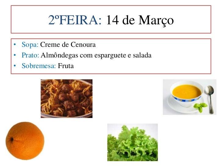 2ºFEIRA: 14 de Março <br />Sopa: Creme de Cenoura<br />Prato: Almôndegas com esparguete e salada<br />Sobremesa: Fruta<br />