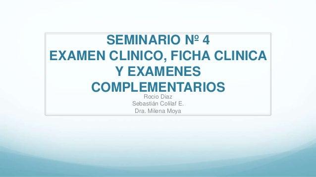 SEMINARIO Nº 4 EXAMEN CLINICO, FICHA CLINICA Y EXAMENES COMPLEMENTARIOS Rocio Diaz Sebastián Colilaf E. Dra. Milena Moya